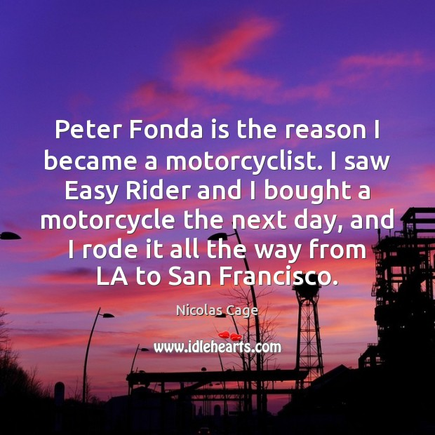Peter Fonda is the reason I became a motorcyclist. I saw Easy Image