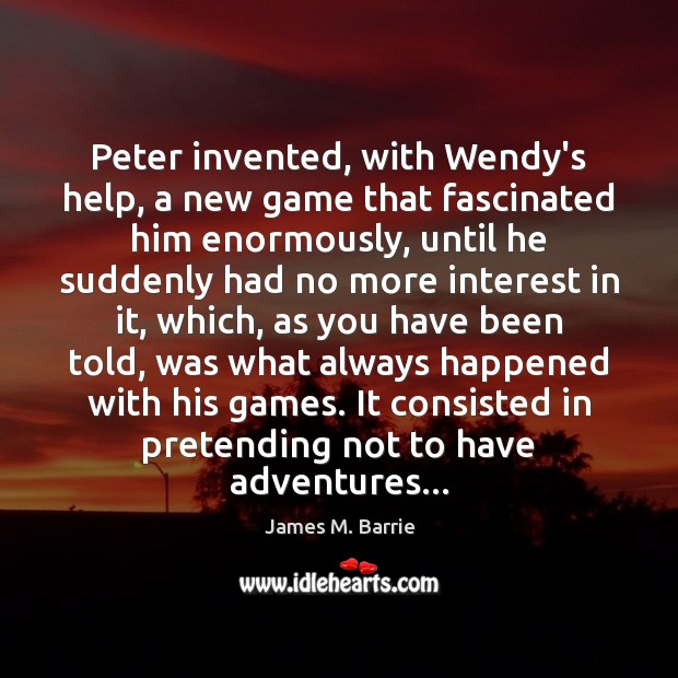 Peter invented, with Wendy's help, a new game that fascinated him enormously, James M. Barrie Picture Quote