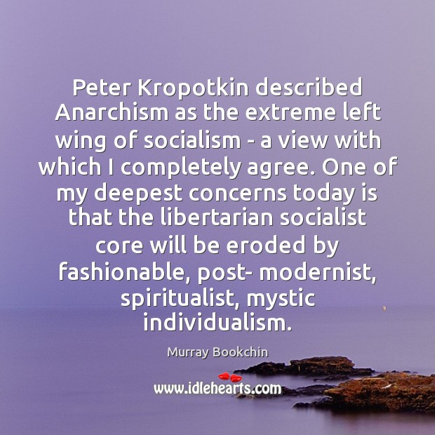Image, Peter Kropotkin described Anarchism as the extreme left wing of socialism –