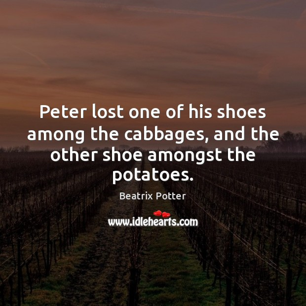 Peter lost one of his shoes among the cabbages, and the other shoe amongst the potatoes. Beatrix Potter Picture Quote