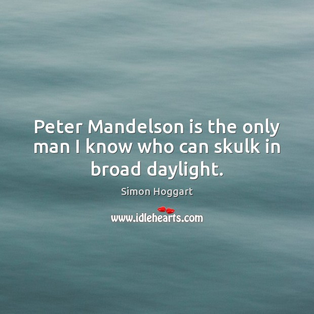 Peter Mandelson is the only man I know who can skulk in broad daylight. Simon Hoggart Picture Quote