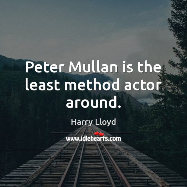 Peter Mullan is the least method actor around. Harry Lloyd Picture Quote