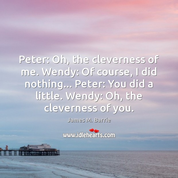 Peter: Oh, the cleverness of me. Wendy: Of course, I did nothing… James M. Barrie Picture Quote