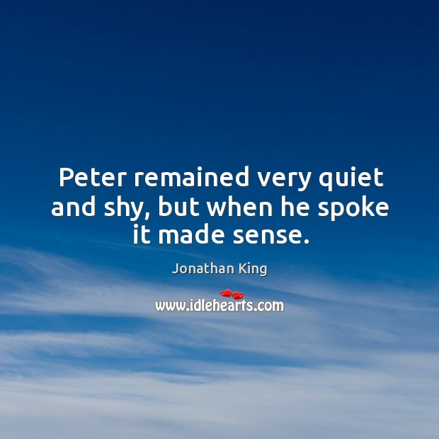 Peter remained very quiet and shy, but when he spoke it made sense. Image
