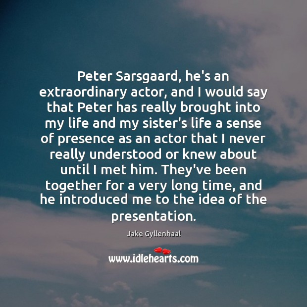 Peter Sarsgaard, he's an extraordinary actor, and I would say that Peter Jake Gyllenhaal Picture Quote