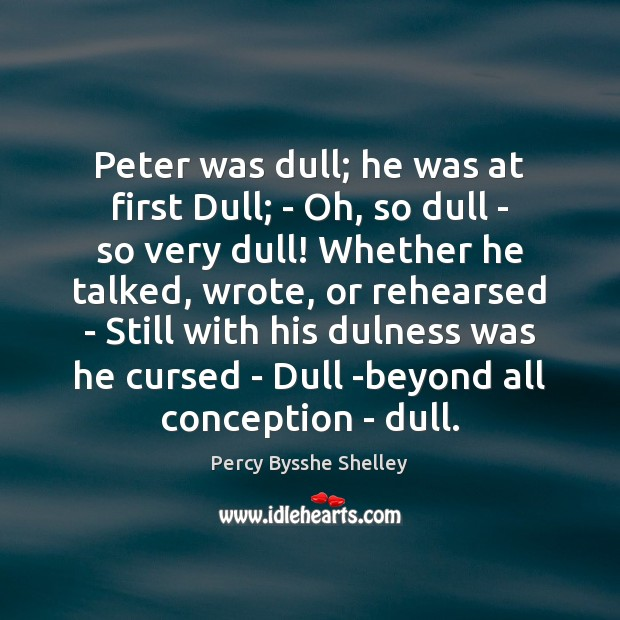 Peter was dull; he was at first Dull; – Oh, so dull Percy Bysshe Shelley Picture Quote