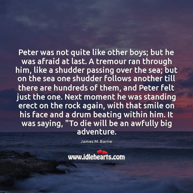 Peter was not quite like other boys; but he was afraid at James M. Barrie Picture Quote