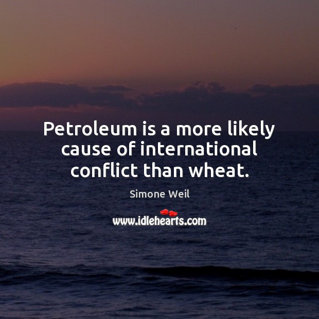 Petroleum is a more likely cause of international conflict than wheat. Simone Weil Picture Quote