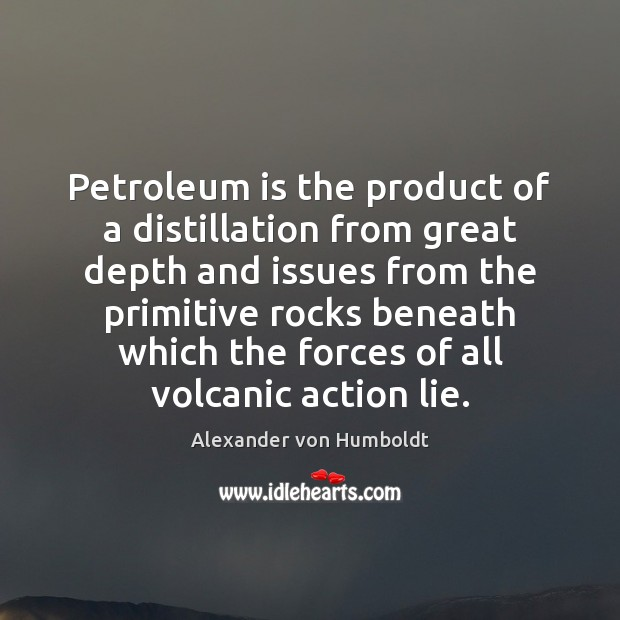 Image, Petroleum is the product of a distillation from great depth and issues