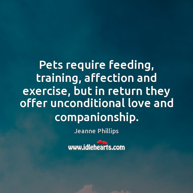 Pets require feeding, training, affection and exercise, but in return they offer Unconditional Love Quotes Image