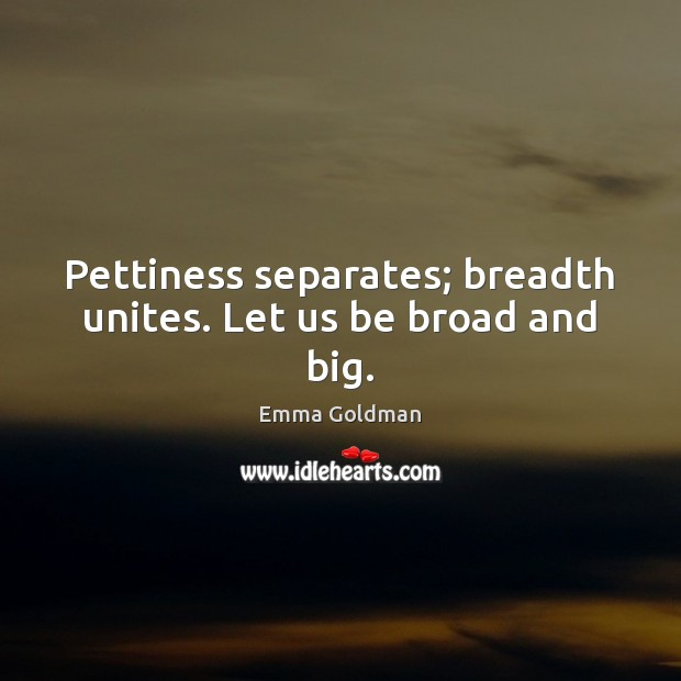 Image, Pettiness separates; breadth unites. Let us be broad and big.
