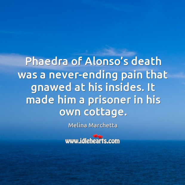 Phaedra of Alonso's death was a never-ending pain that gnawed at Melina Marchetta Picture Quote