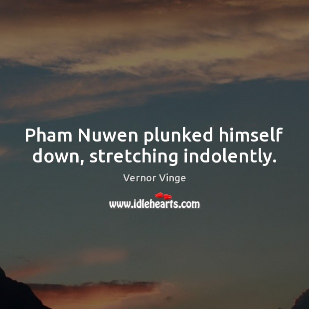 Vernor Vinge Picture Quote image saying: Pham Nuwen plunked himself down, stretching indolently.