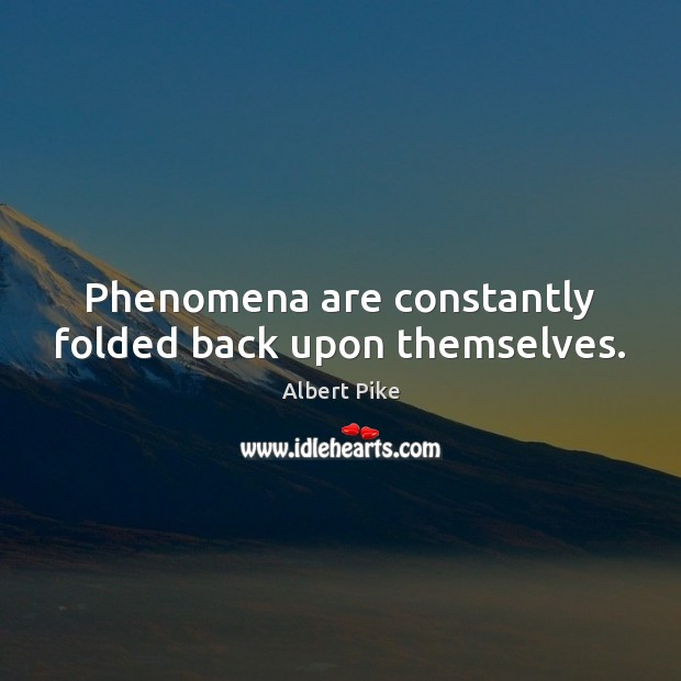 Phenomena are constantly folded back upon themselves. Albert Pike Picture Quote
