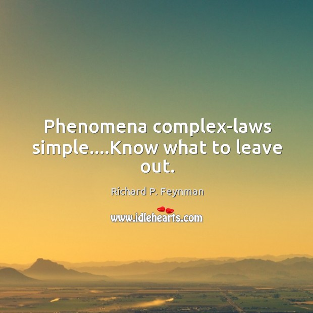 Phenomena complex-laws simple….Know what to leave out. Image