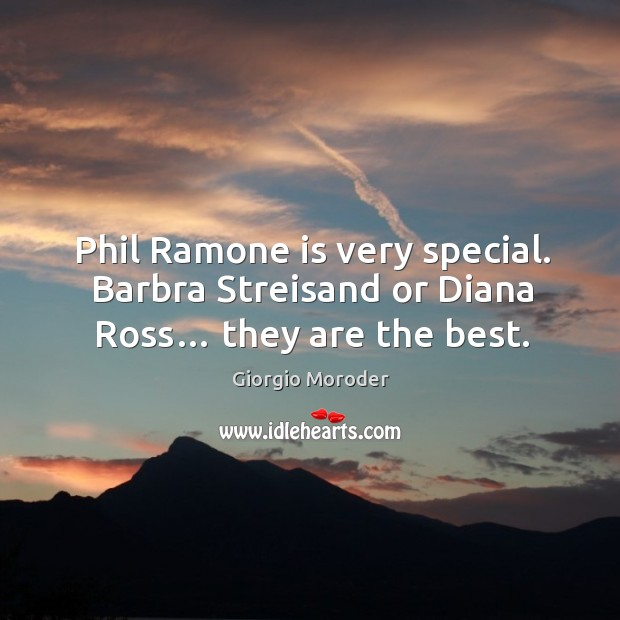 Phil ramone is very special. Barbra streisand or diana ross… they are the best. Image