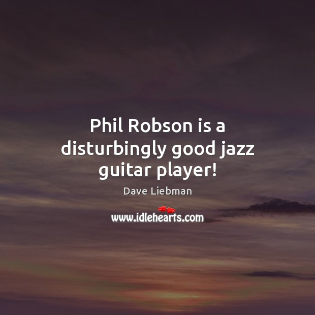 Phil Robson is a disturbingly good jazz guitar player! Image