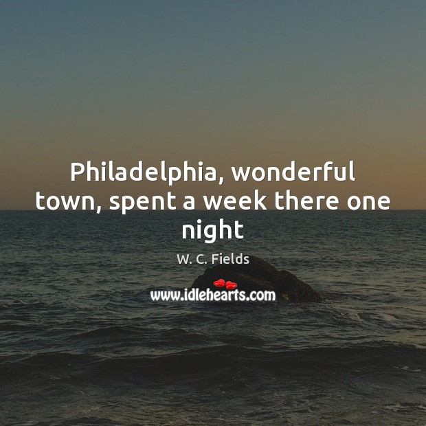 Philadelphia, wonderful town, spent a week there one night W. C. Fields Picture Quote