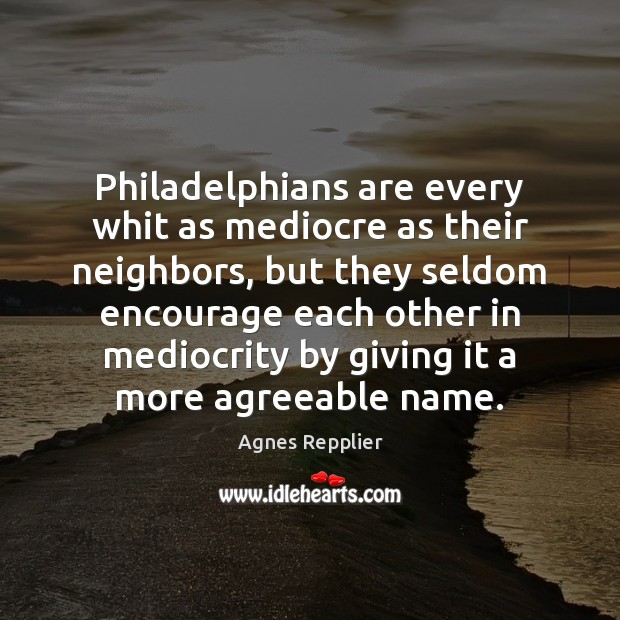 Philadelphians are every whit as mediocre as their neighbors, but they seldom Agnes Repplier Picture Quote