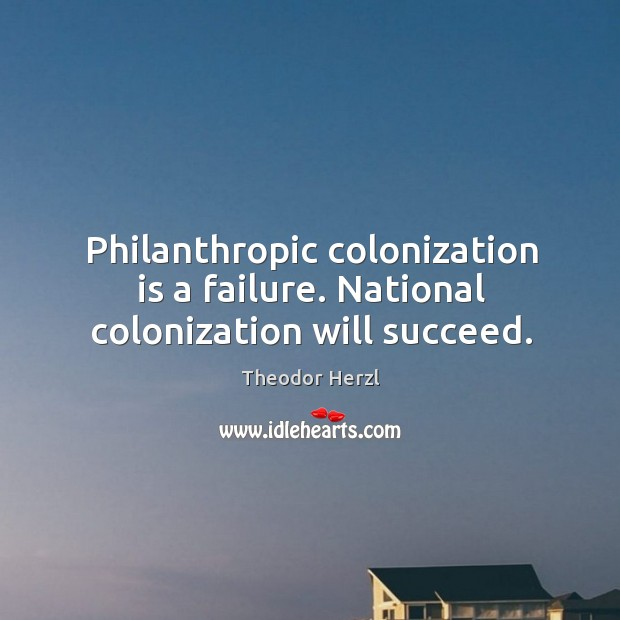 Image, Philanthropic colonization is a failure. National colonization will succeed.