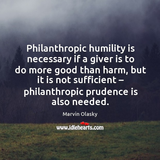 Philanthropic humility is necessary if a giver is to do more good than harm, but Marvin Olasky Picture Quote