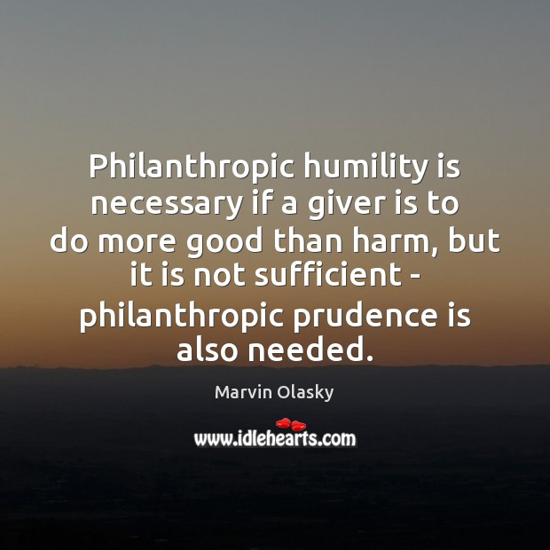 Philanthropic humility is necessary if a giver is to do more good Marvin Olasky Picture Quote