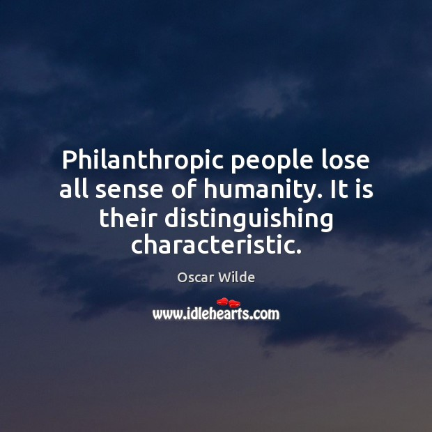 Philanthropic people lose all sense of humanity. It is their distinguishing characteristic. Image