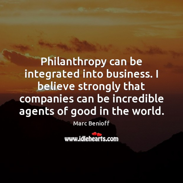 Philanthropy can be integrated into business. I believe strongly that companies can Marc Benioff Picture Quote