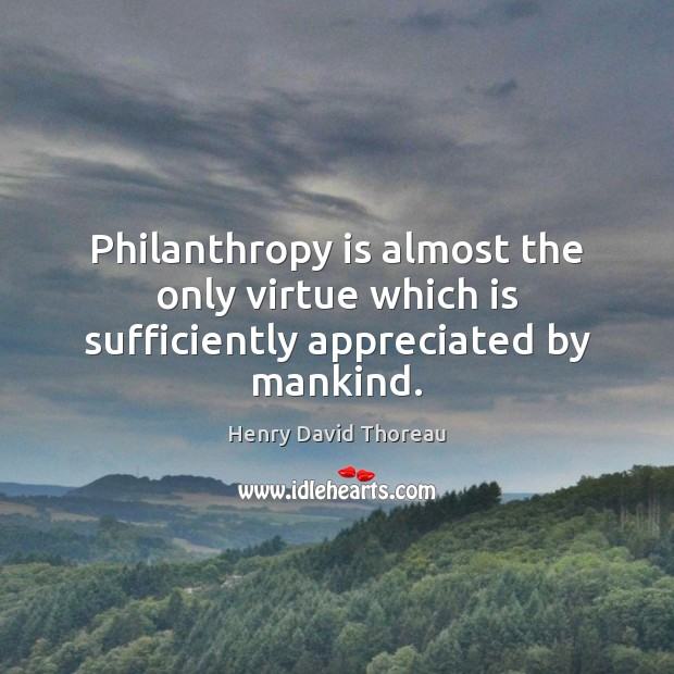 Philanthropy is almost the only virtue which is sufficiently appreciated by mankind. Image