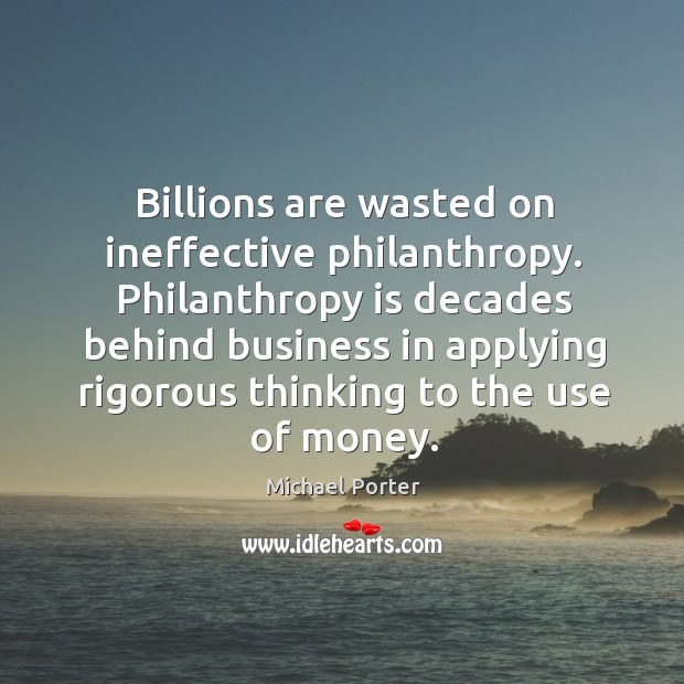 Philanthropy is decades behind business in applying rigorous thinking to the use of money. Michael Porter Picture Quote
