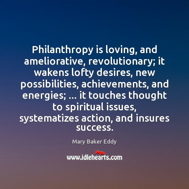 Philanthropy is loving, and ameliorative, revolutionary; it wakens lofty desires, new possibilities, Mary Baker Eddy Picture Quote