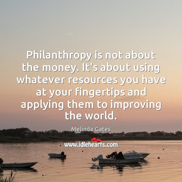 Philanthropy is not about the money. It's about using whatever resources you Melinda Gates Picture Quote