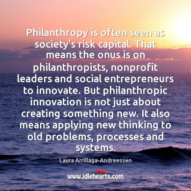 Philanthropy is often seen as society's risk capital. That means the onus Innovation Quotes Image
