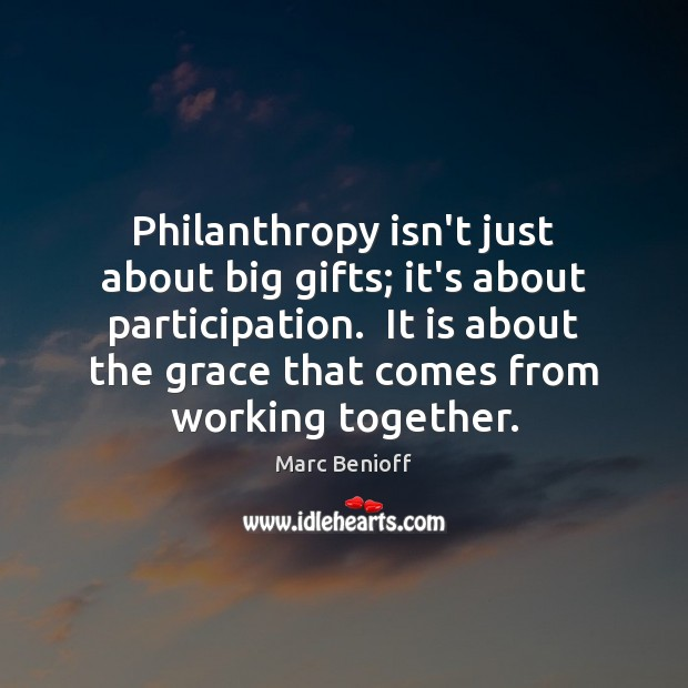Philanthropy isn't just about big gifts; it's about participation.  It is about Marc Benioff Picture Quote
