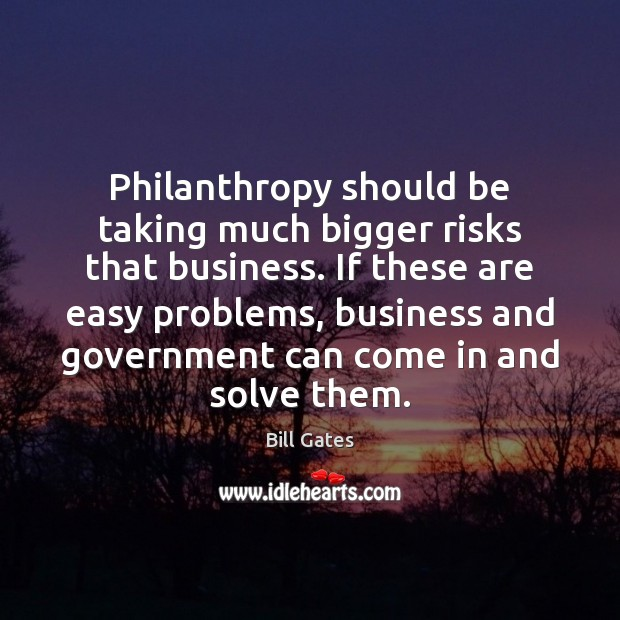Philanthropy should be taking much bigger risks that business. If these are Bill Gates Picture Quote