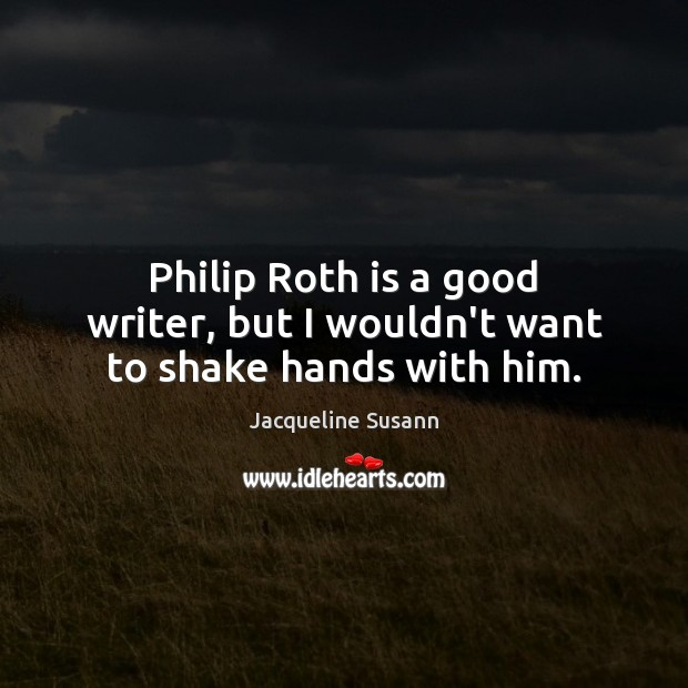 Image, Philip Roth is a good writer, but I wouldn't want to shake hands with him.
