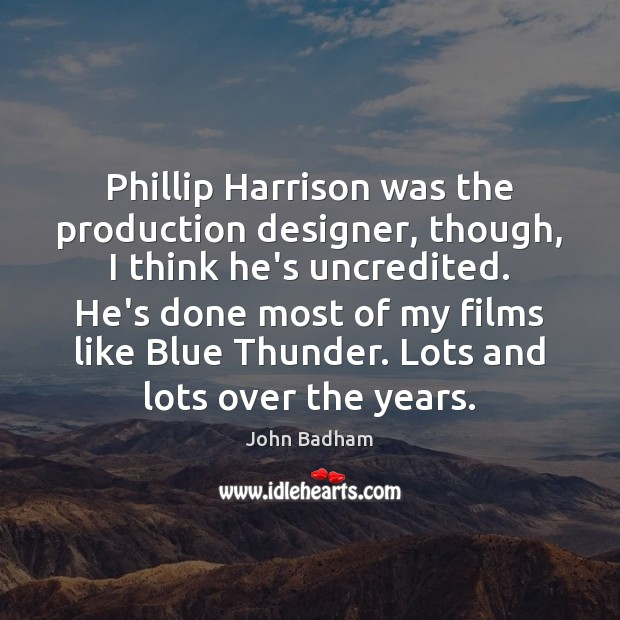 Phillip Harrison was the production designer, though, I think he's uncredited. He's Image