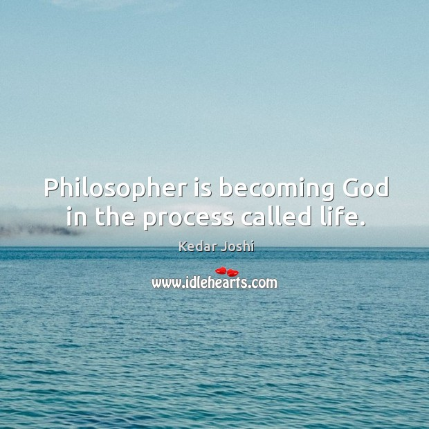Philosopher is becoming God in the process called life. Image