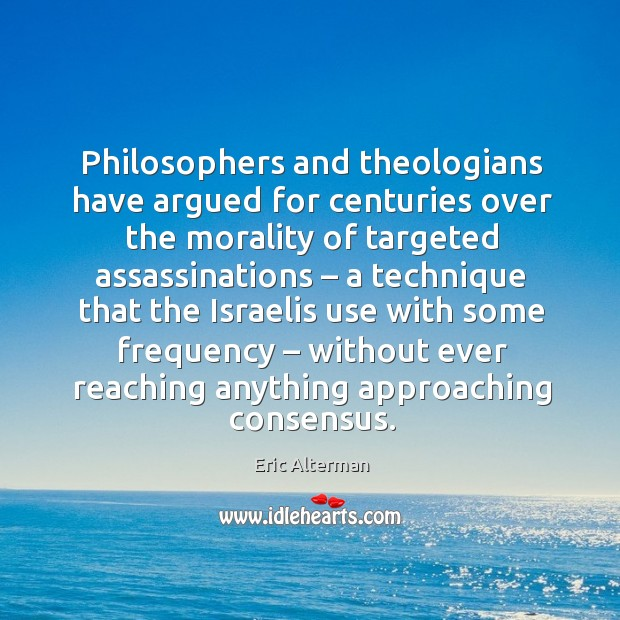 Philosophers and theologians have argued for centuries over the morality of targeted Eric Alterman Picture Quote