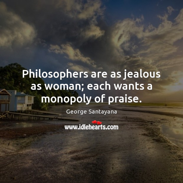 Philosophers are as jealous as woman; each wants a monopoly of praise. Image