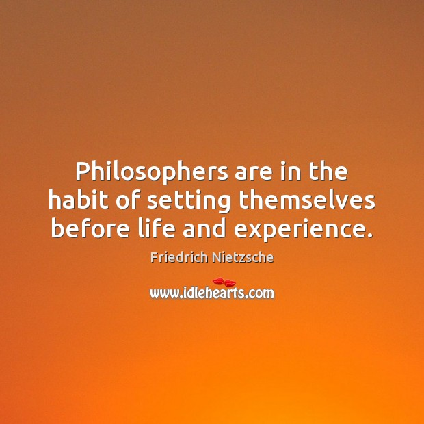 Philosophers are in the habit of setting themselves before life and experience. Image