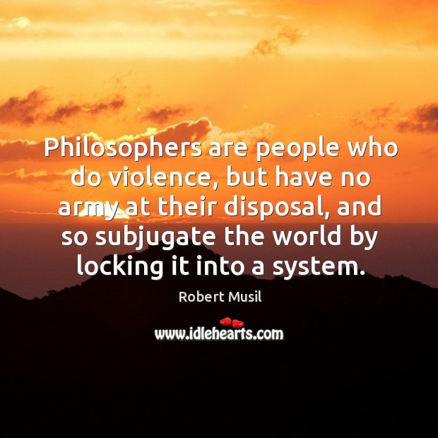 Philosophers are people who do violence, but have no army at their disposal Image