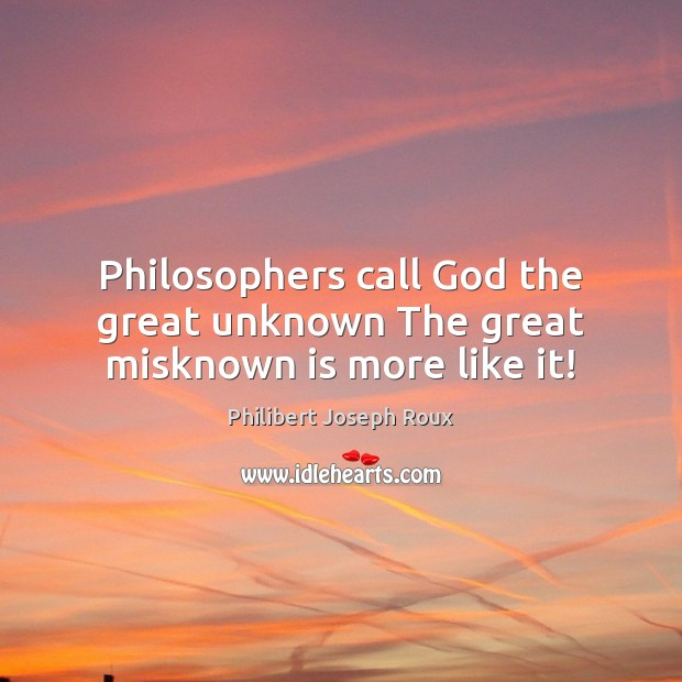 Image, Philosophers call God the great unknown The great misknown is more like it!