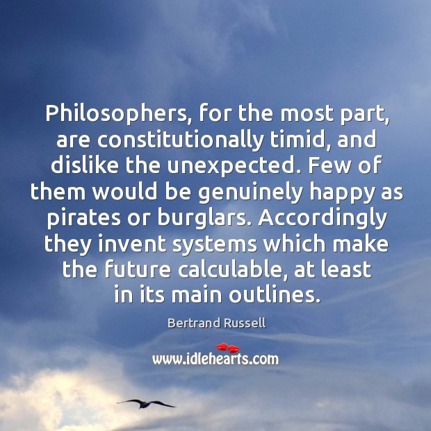 Philosophers, for the most part, are constitutionally timid, and dislike the unexpected. Image