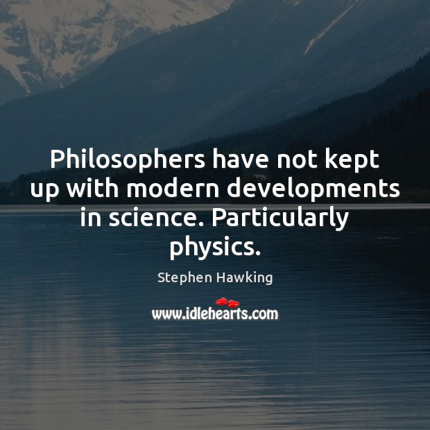 Philosophers have not kept up with modern developments in science. Particularly physics. Stephen Hawking Picture Quote