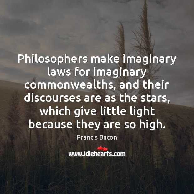Image, Philosophers make imaginary laws for imaginary commonwealths, and their discourses are as