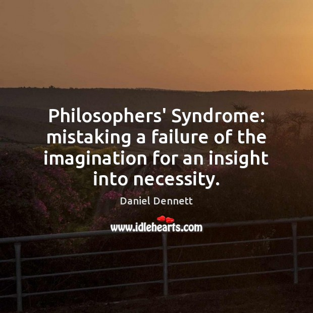 Image, Philosophers' Syndrome: mistaking a failure of the imagination for an insight into