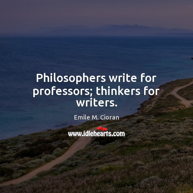 Philosophers write for professors; thinkers for writers. Image