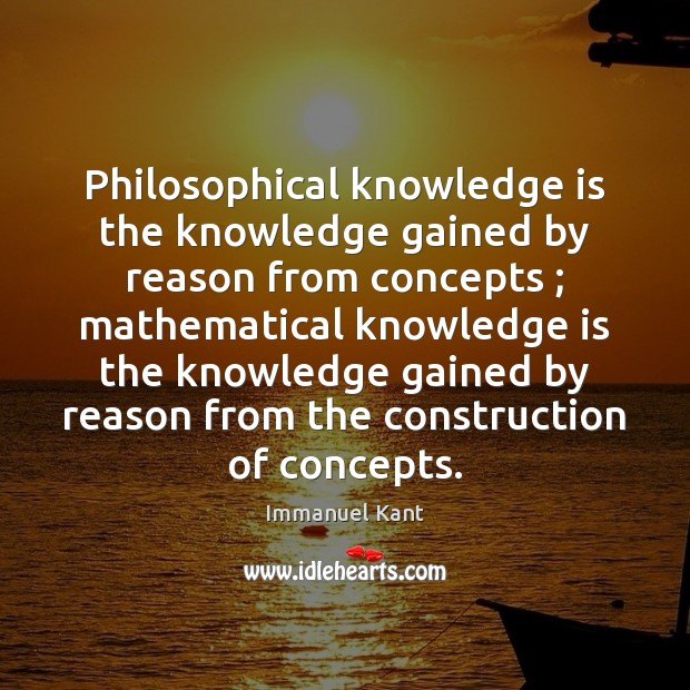 Philosophical knowledge is the knowledge gained by reason from concepts ; mathematical knowledge Immanuel Kant Picture Quote