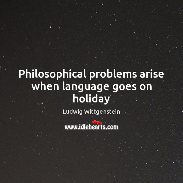 Philosophical problems arise when language goes on holiday Holiday Quotes Image